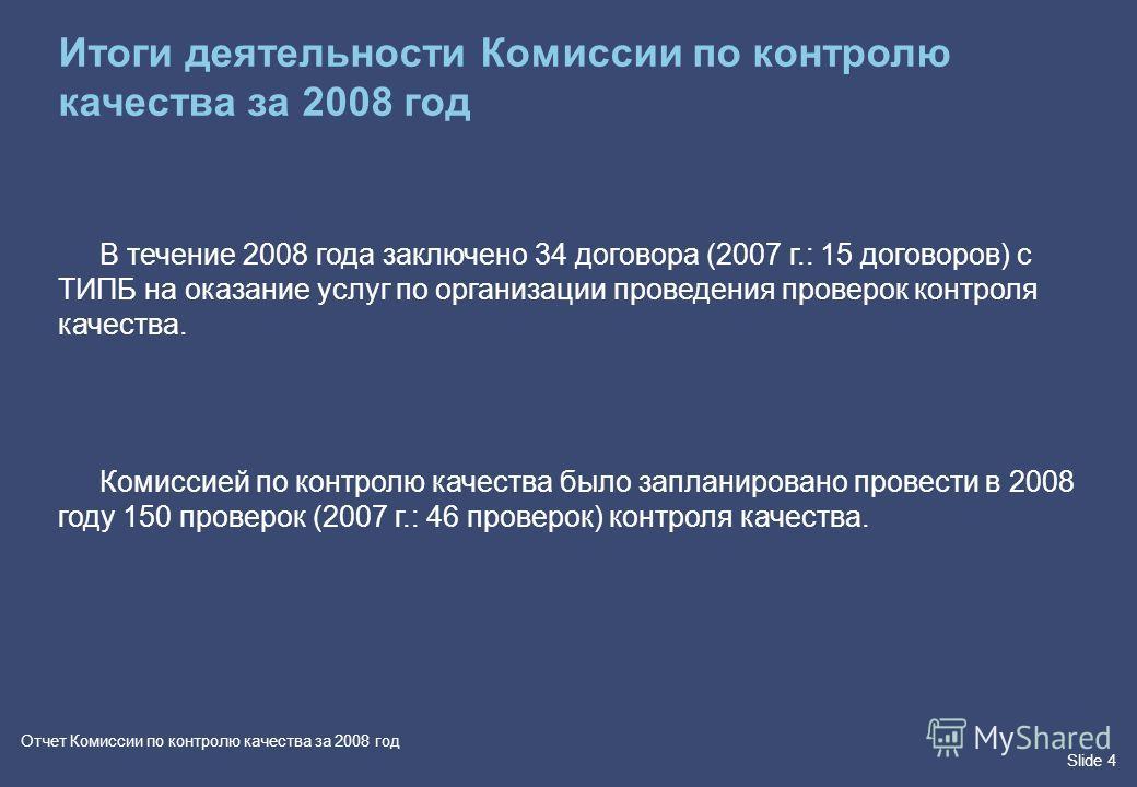 Slide 4 Отчет Комиссии по контролю качества за 2008 год В течение 2008 года заключено 34 договора (2007 г.: 15 договоров) с ТИПБ на оказание услуг по организации проведения проверок контроля качества. Комиссией по контролю качества было запланировано