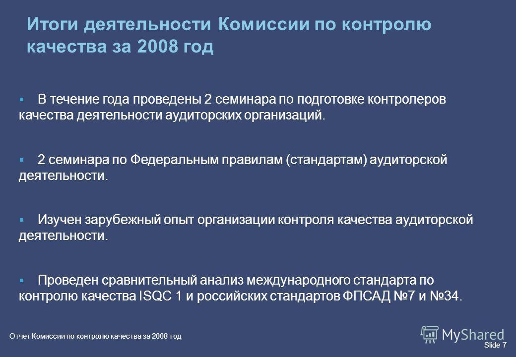Slide 7 Отчет Комиссии по контролю качества за 2008 год В течение года проведены 2 семинара по подготовке контролеров качества деятельности аудиторских организаций. 2 семинара по Федеральным правилам (стандартам) аудиторской деятельности. Изучен зару