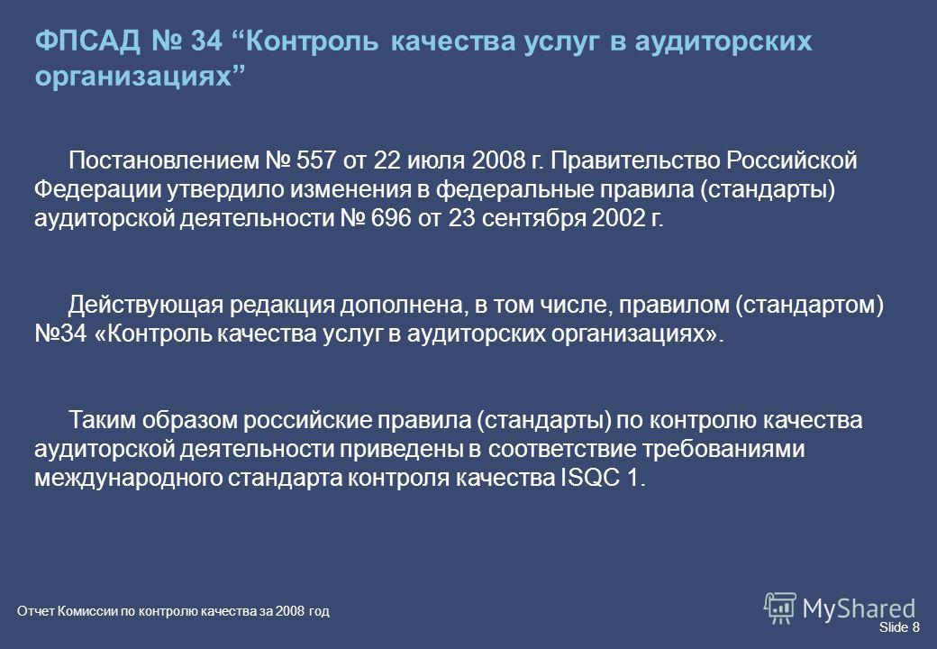 Slide 8 Отчет Комиссии по контролю качества за 2008 год ФПСАД 34 Контроль качества услуг в аудиторских организациях Постановлением 557 от 22 июля 2008 г. Правительство Российской Федерации утвердило изменения в федеральные правила (стандарты) аудитор