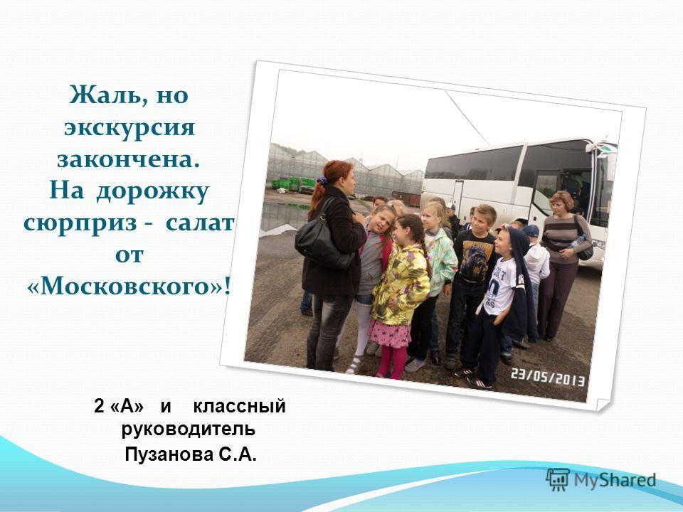 Жаль, но экскурсия закончена. На дорожку сюрприз - салат от «Московского»! 2 «А» и классный руководитель Пузанова С.А.