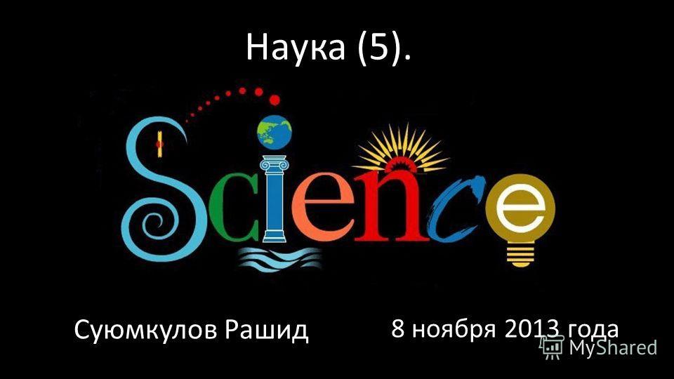 Наука (5). Суюмкулов Рашид 8 ноября 2013 года