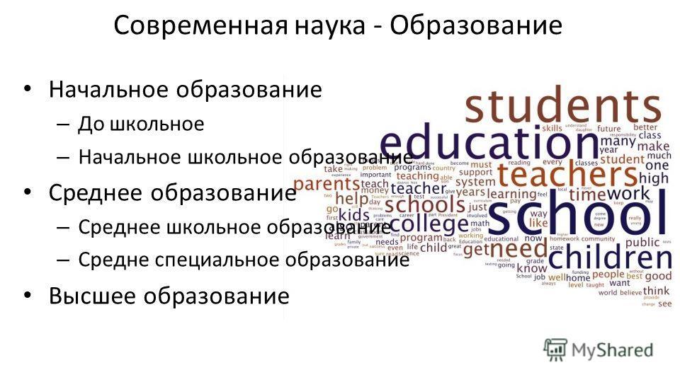Современная наука - Образование Начальное образование – До школьное – Начальное школьное образование Среднее образование – Среднее школьное образование – Средне специальное образование Высшее образование