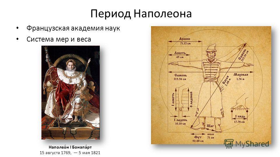 Период Наполеона Французская академия наук Система мер и веса Наполео́н I Бонапа́рт 15 августа 1769, 5 мая 1821
