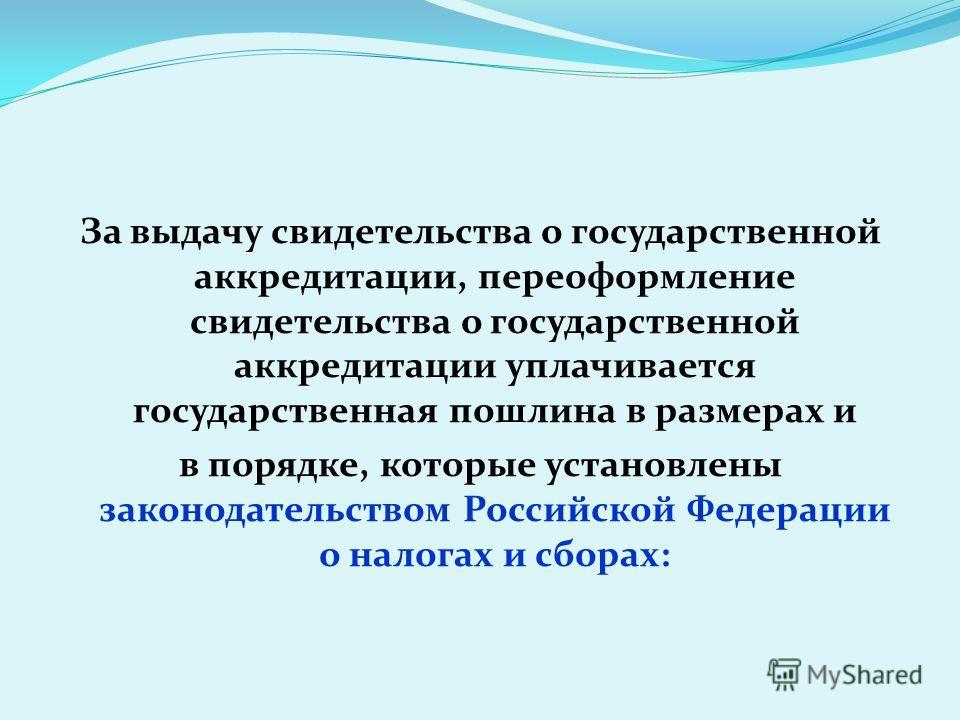 За выдачу свидетельства о государственной аккредитации, переоформление свидетельства о государственной аккредитации уплачивается государственная пошлина в размерах и в порядке, которые установлены законодательством Российской Федерации о налогах и сб
