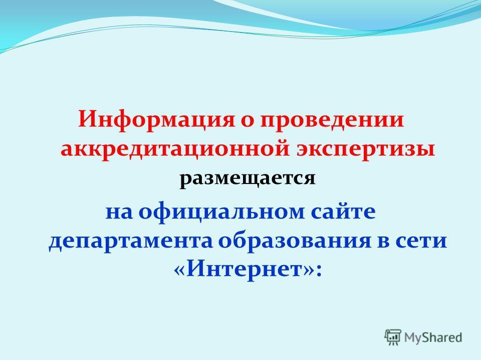 Информация о проведении аккредитационной экспертизы размещается на официальном сайте департамента образования в сети «Интернет»: