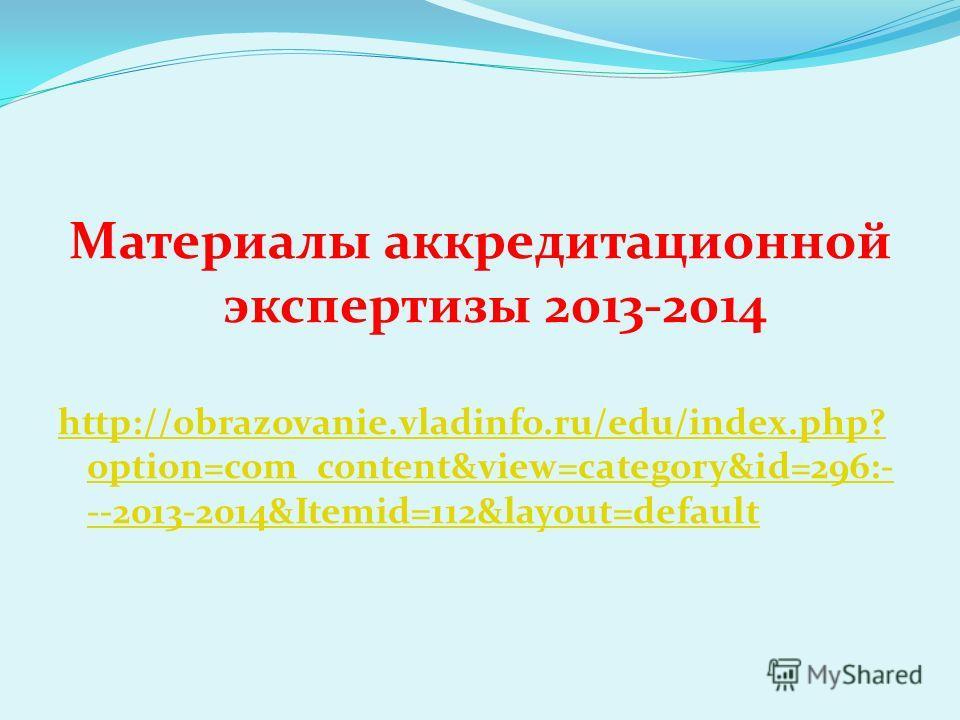 Материалы аккредитационной экспертизы 2013-2014 http://obrazovanie.vladinfo.ru/edu/index.php? option=com_content&view=category&id=296:- --2013-2014&Itemid=112&layout=default