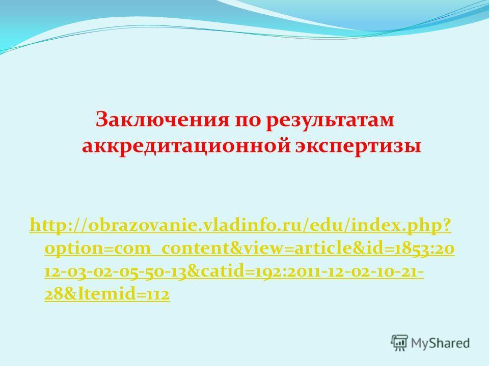 Заключения по результатам аккредитационной экспертизы http://obrazovanie.vladinfo.ru/edu/index.php? option=com_content&view=article&id=1853:20 12-03-02-05-50-13&catid=192:2011-12-02-10-21- 28&Itemid=112