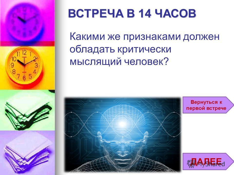 Вернуться к первой встрече ДАЛЕЕ ВСТРЕЧА В 14 ЧАСОВ Какими же признаками должен обладать критически мыслящий человек?