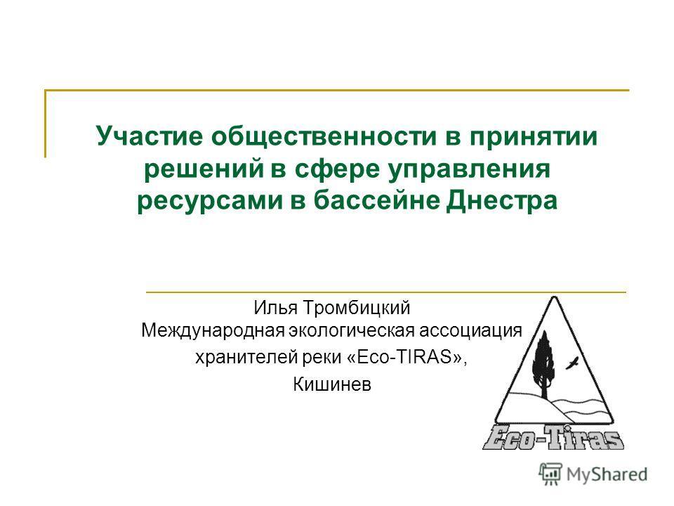 Участие общественности в принятии решений в сфере управления ресурсами в бассейне Днестра Илья Тромбицкий Международная экологическая ассоциация хранителей реки «Eco-TIRAS», Кишинев