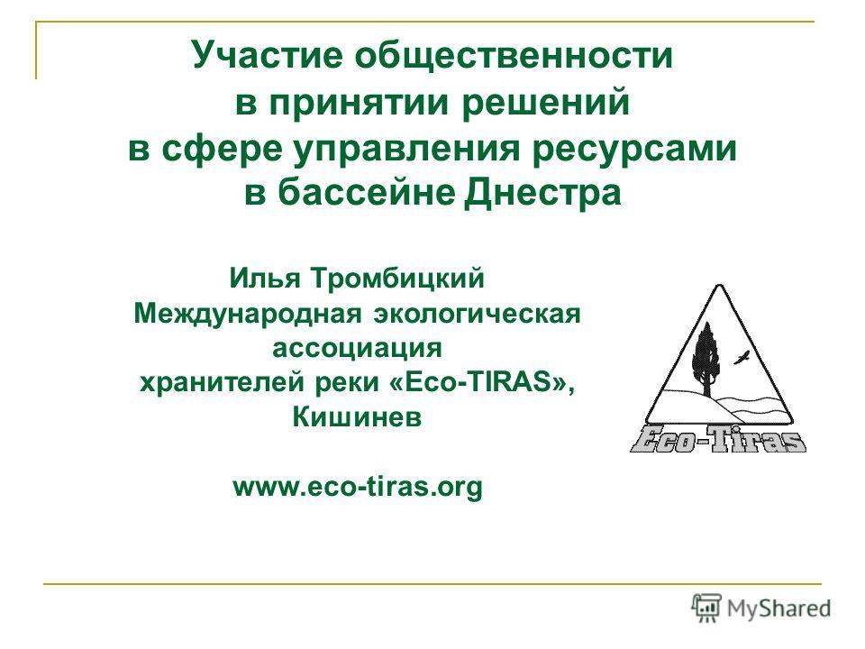 Участие общественности в принятии решений в сфере управления ресурсами в бассейне Днестра Илья Тромбицкий Международная экологическая ассоциация хранителей реки «Eco-TIRAS», Кишинев www.eco-tiras.org