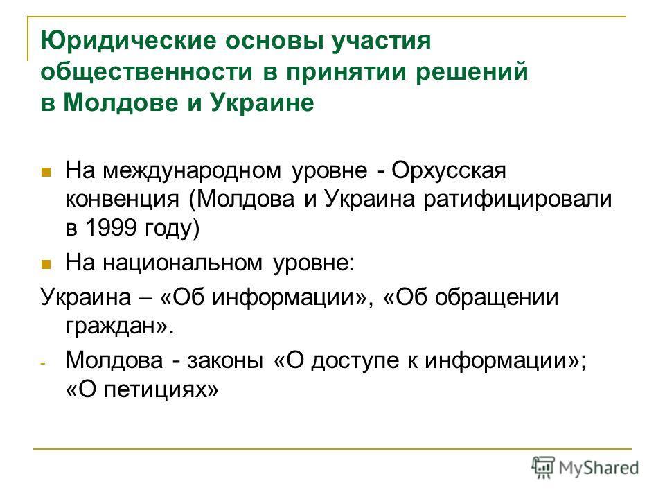 Юридические основы участия общественности в принятии решений в Молдове и Украине На международном уровне - Орхусская конвенция (Молдова и Украина ратифицировали в 1999 году) На национальном уровне: Украина – «Об информации», «Об обращении граждан». -