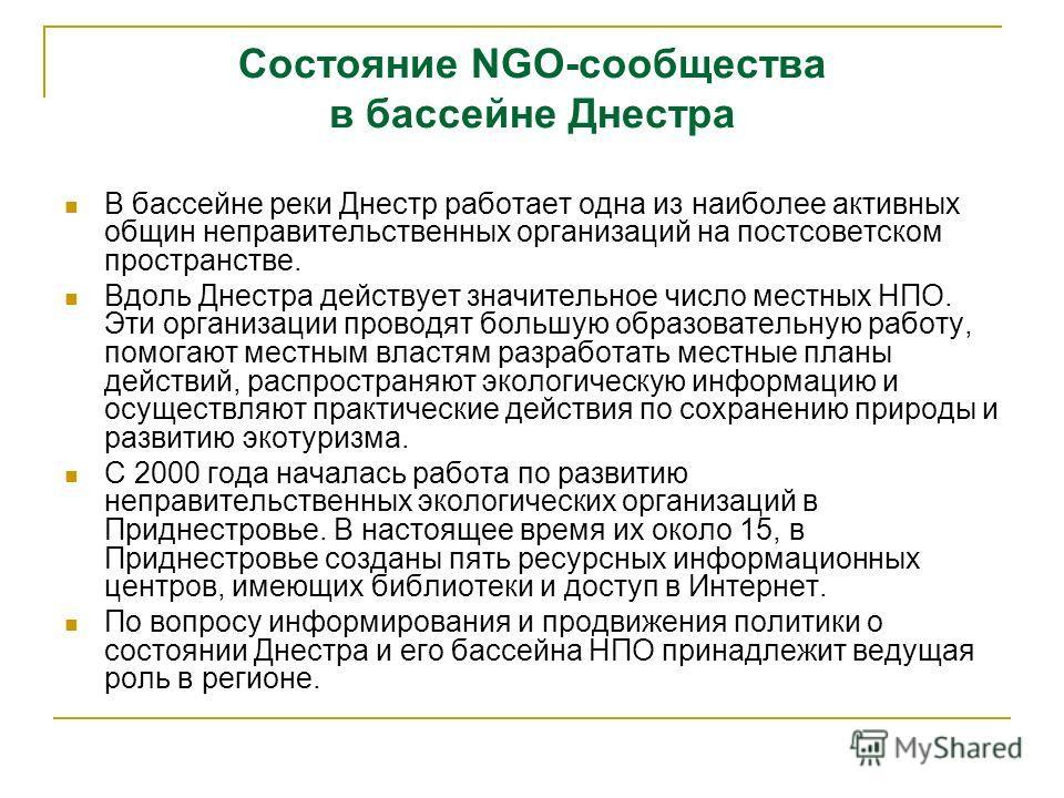 Состояние NGO-сообщества в бассейне Днестра В бассейне реки Днестр работает одна из наиболее активных общин неправительственных организаций на постсоветском пространстве. Вдоль Днестра действует значительное число местных НПО. Эти организации проводя
