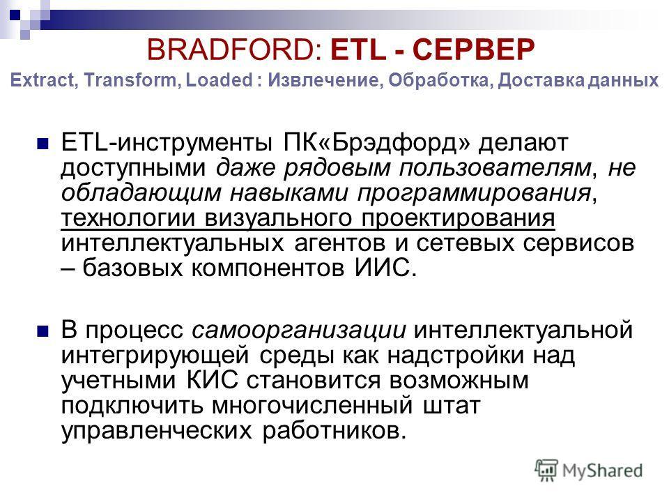 Extract, Transform, Loaded : Извлечение, Обработка, Доставка данных ETL-инструменты ПК«Брэдфорд» делают доступными даже рядовым пользователям, не обладающим навыками программирования, технологии визуального проектирования интеллектуальных агентов и с