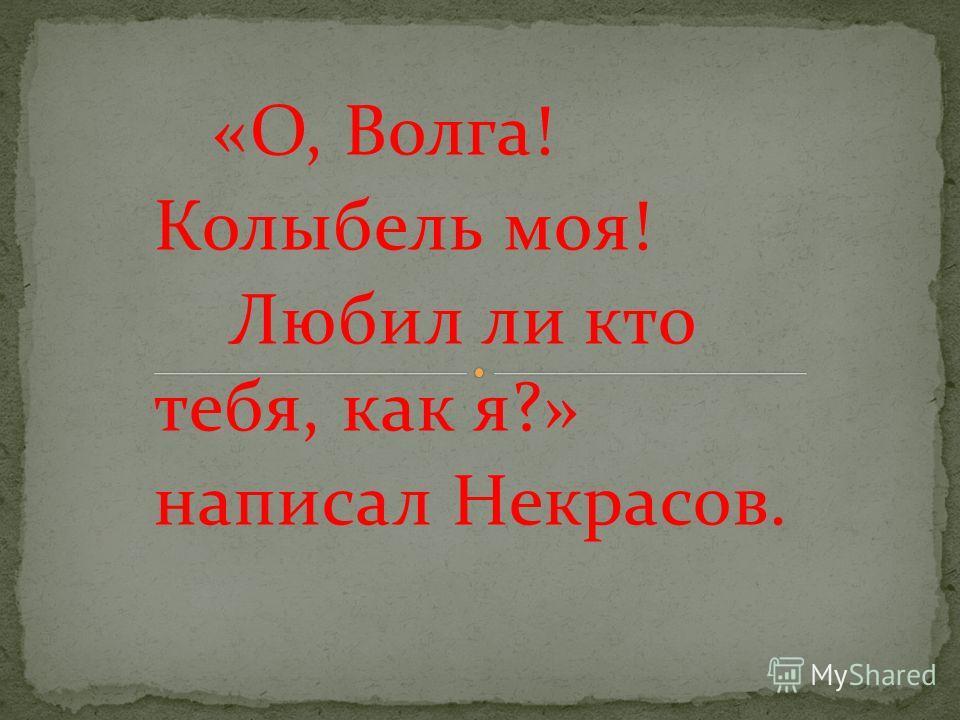 «О, Волга! Колыбель моя! Любил ли кто тебя, как я?» написал Некрасов.