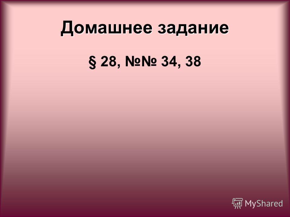Домашнее задание § 28, 34, 38