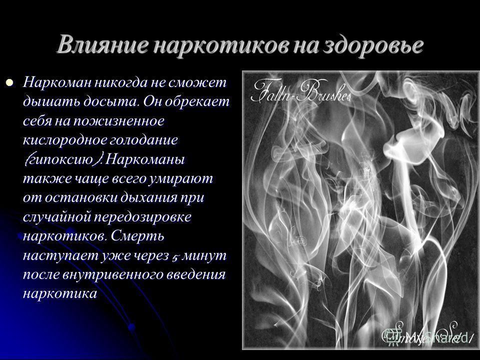 Влияние наркотиков на здоровье Наркоман никогда не сможет дышать досыта. Он обрекает себя на пожизненное кислородное голодание ( гипоксию ). Наркоманы также чаще всего умирают от остановки дыхания при случайной передозировке наркотиков. Смерть наступ