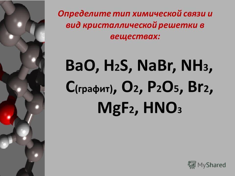 Определите тип химической связи и вид кристаллической решетки в веществах: ВaO, H 2 S, NaBr, NH 3, С (графит), O 2, P 2 O 5, Br 2, MgF 2, HNO 3
