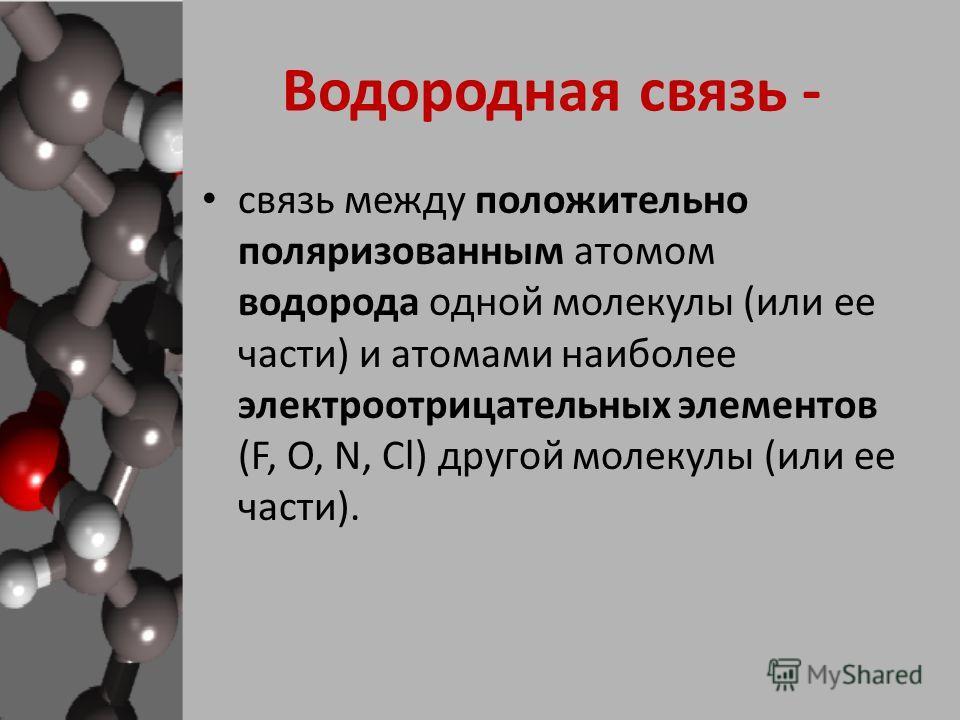 связь между положительно поляризованным атомом водорода одной молекулы (или ее части) и атомами наиболее электроотрицательных элементов (F, O, N, Cl) другой молекулы (или ее части). Водородная связь -