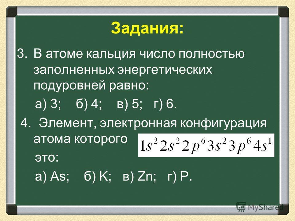 3.В атоме кальция число полностью заполненных энергетических подуровней равно: а) 3; б) 4; в) 5; г) 6. 4. Элемент, электронная конфигурация атома которого это: а) As; б) K; в) Zn; г) P. Задания: