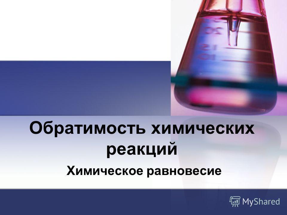 Обратимость химических реакций Химическое равновесие