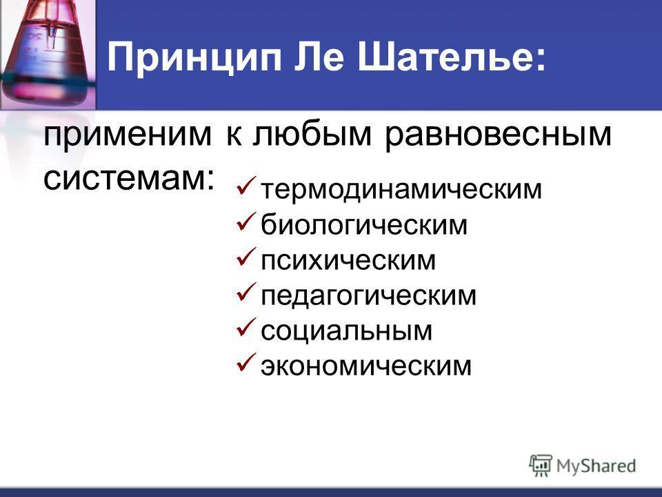 Принцип Ле Шателье: применим к любым равновесным системам: термодинамическим биологическим психическим педагогическим социальным экономическим