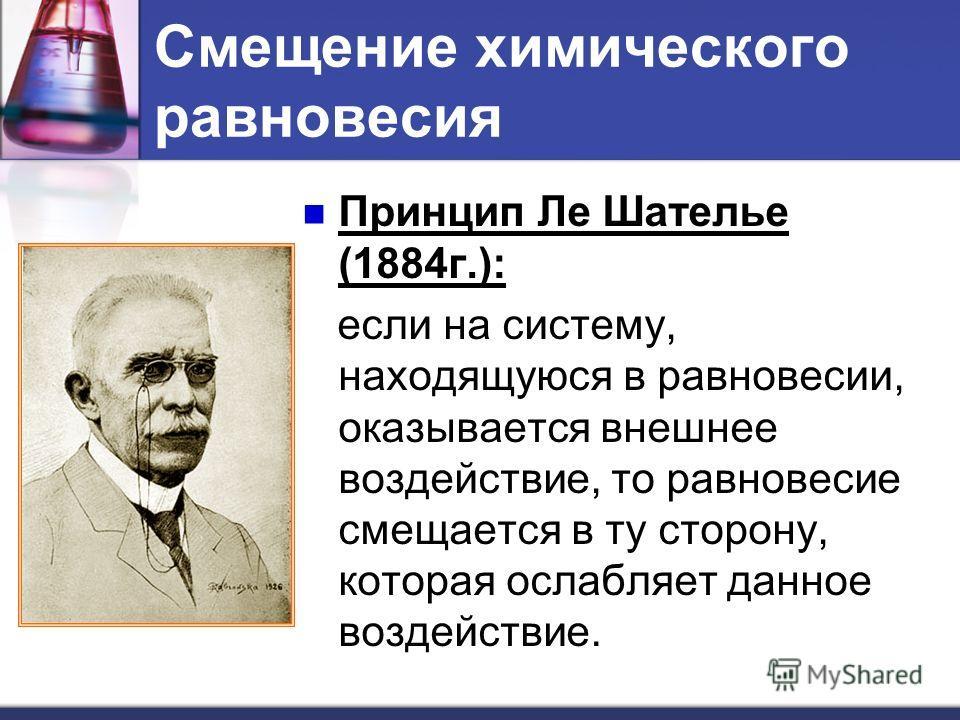 Смещение химического равновесия Принцип Ле Шателье (1884г.): если на систему, находящуюся в равновесии, оказывается внешнее воздействие, то равновесие смещается в ту сторону, которая ослабляет данное воздействие.