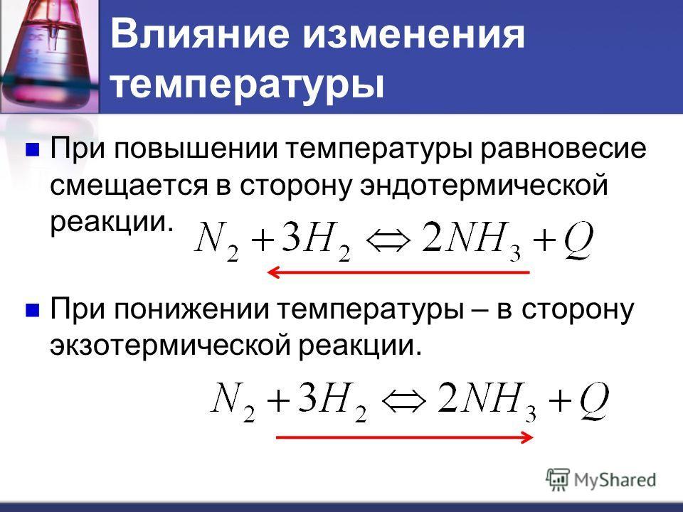 При повышении температуры равновесие смещается в сторону эндотермической реакции. При понижении температуры – в сторону экзотермической реакции. Влияние изменения температуры