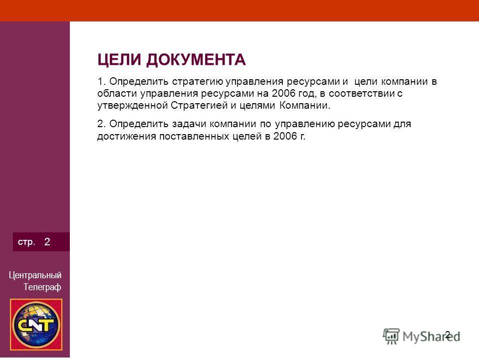 Центральный Телеграф 2 стр. 2 ЦЕЛИ ДОКУМЕНТА 1. Определить стратегию управления ресурсами и цели компании в области управления ресурсами на 2006 год, в соответствии с утвержденной Стратегией и целями Компании. 2. Определить задачи компании по управле