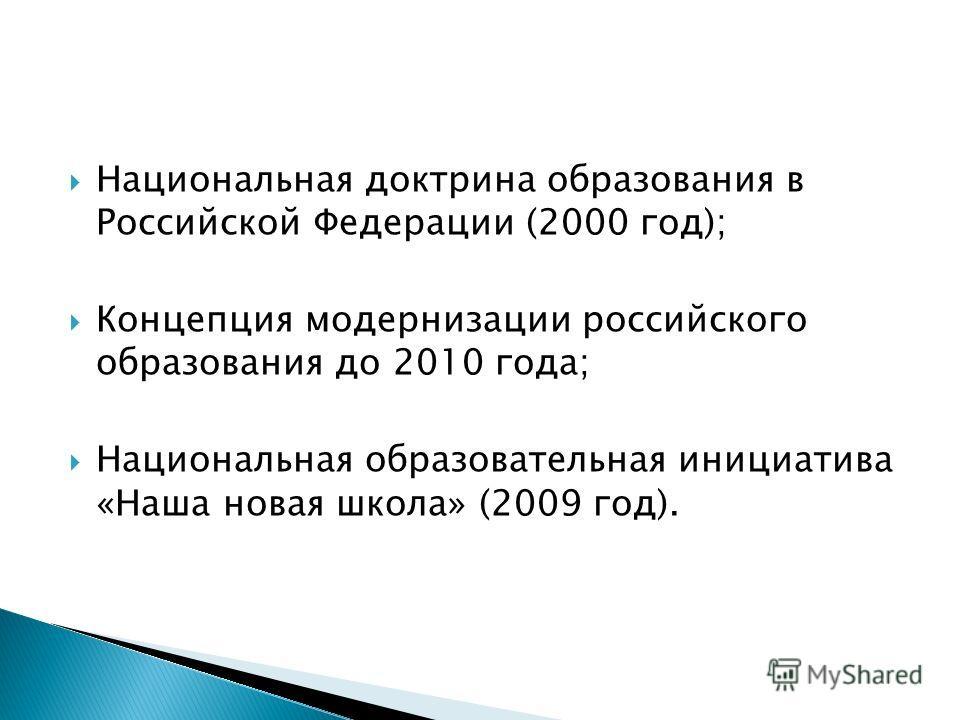Национальная доктрина образования в Российской Федерации (2000 год); Концепция модернизации российского образования до 2010 года; Национальная образовательная инициатива «Наша новая школа» (2009 год).