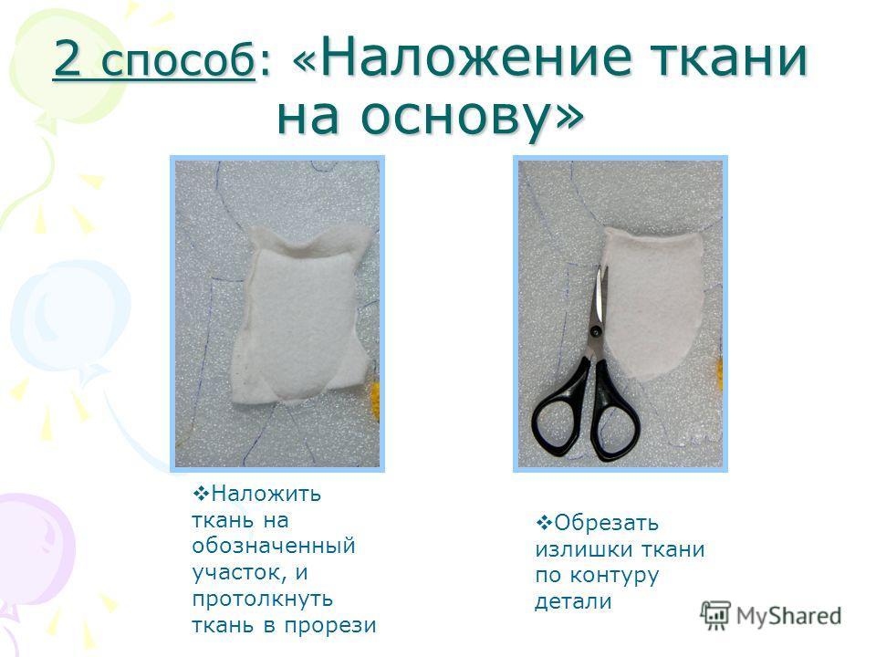 2 способ: « Наложение ткани на основу» Наложить ткань на обозначенный участок, и протолкнуть ткань в прорези Обрезать излишки ткани по контуру детали