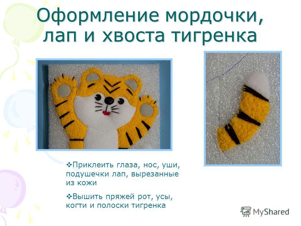 Оформление мордочки, лап и хвоста тигренка Приклеить глаза, нос, уши, подушечки лап, вырезанные из кожи Вышить пряжей рот, усы, когти и полоски тигренка