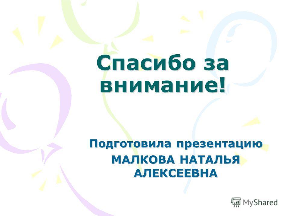 Спасибо за внимание! Подготовила презентацию МАЛКОВА НАТАЛЬЯ АЛЕКСЕЕВНА
