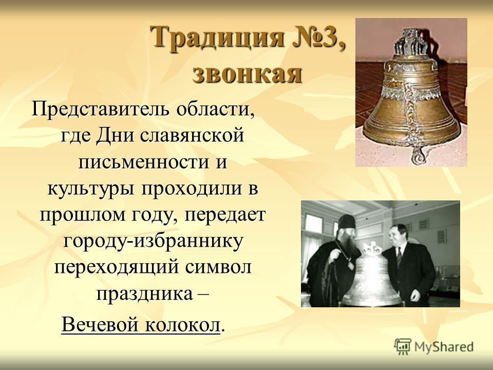 Традиция 3, звонкая Представитель области, где Дни славянской письменности и культуры проходили в прошлом году, передает городу-избраннику переходящий символ праздника – Вечевой колокол.