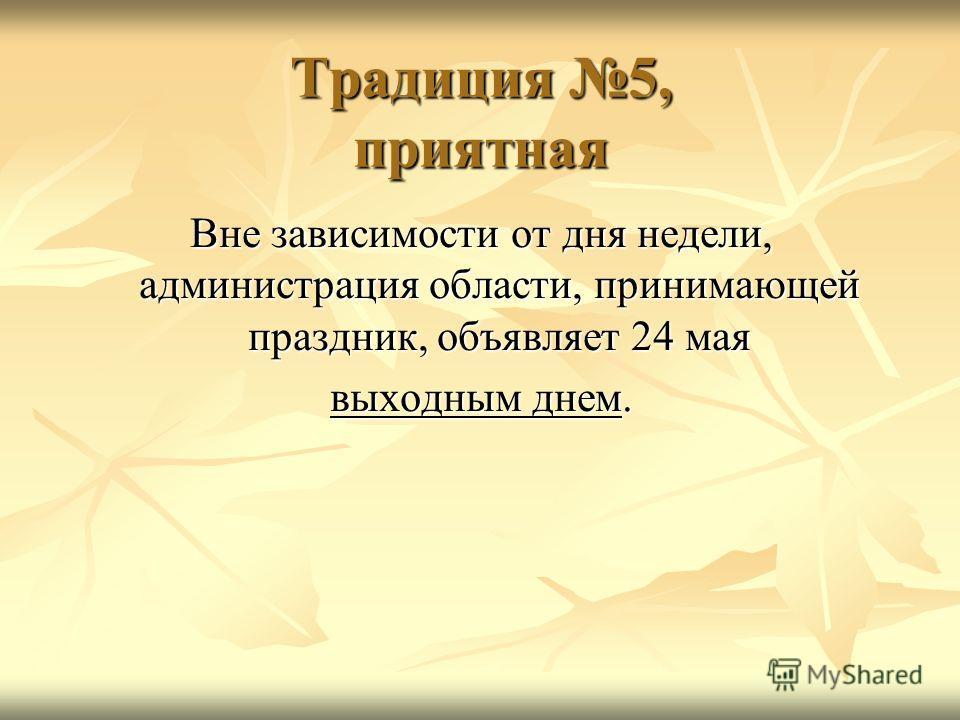 Традиция 5, приятная Вне зависимости от дня недели, администрация области, принимающей праздник, объявляет 24 мая выходным днем.