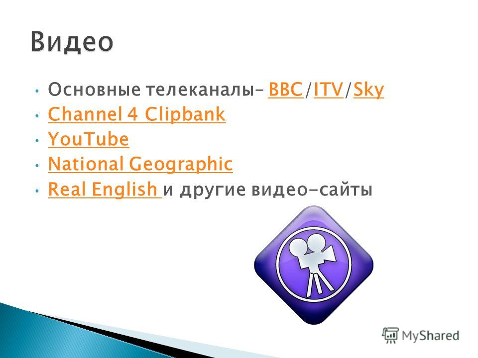 Основные телеканалы– BBC/ITV/SkyBBCITVSky Channel 4 Clipbank YouTube National Geographic Real English и другие видео-сайты Real English