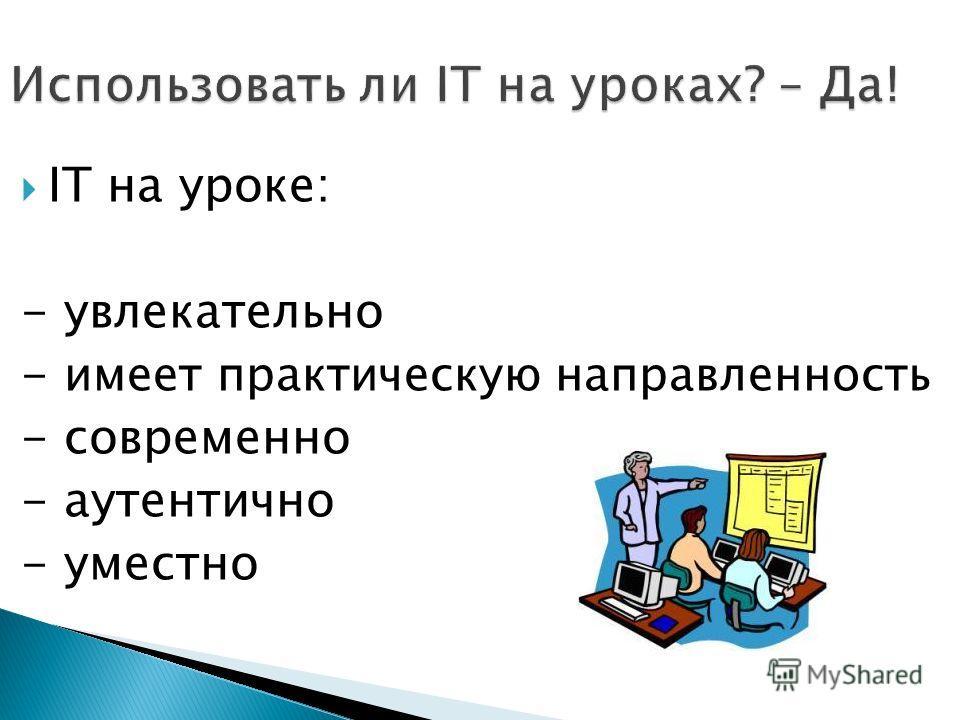 IT на уроке: - увлекательно - имеет практическую направленность - современно - аутентично - уместно