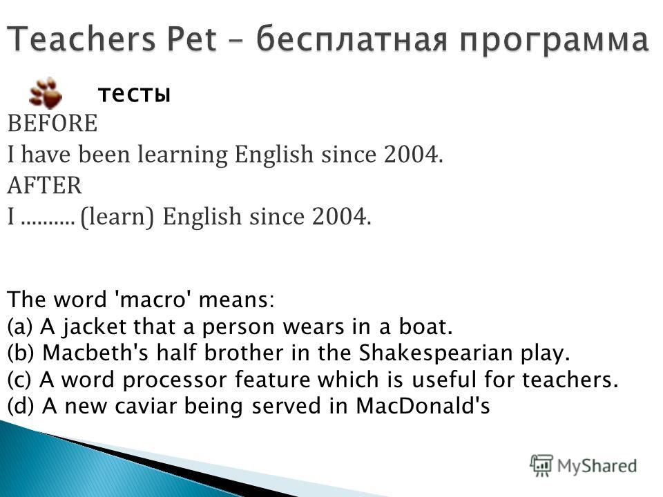 тесты BEFORE I have been learning English since 2004. AFTER I.......... (learn) English since 2004. The word 'macro' means: (a) A jacket that a person wears in a boat. (b) Macbeth's half brother in the Shakespearian play. (c) A word processor feature