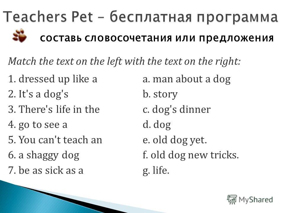 составь словосочетания или предложения Match the text on the left with the text on the right: 1. dressed up like a 2. It's a dog's 3. There's life in the 4. go to see a 5. You can't teach an 6. a shaggy dog 7. be as sick as a a. man about a dog b. st