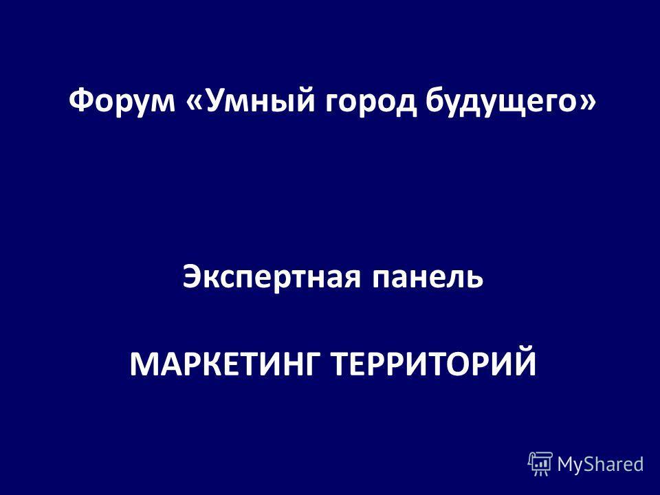 Форум «Умный город будущего» Экспертная панель МАРКЕТИНГ ТЕРРИТОРИЙ