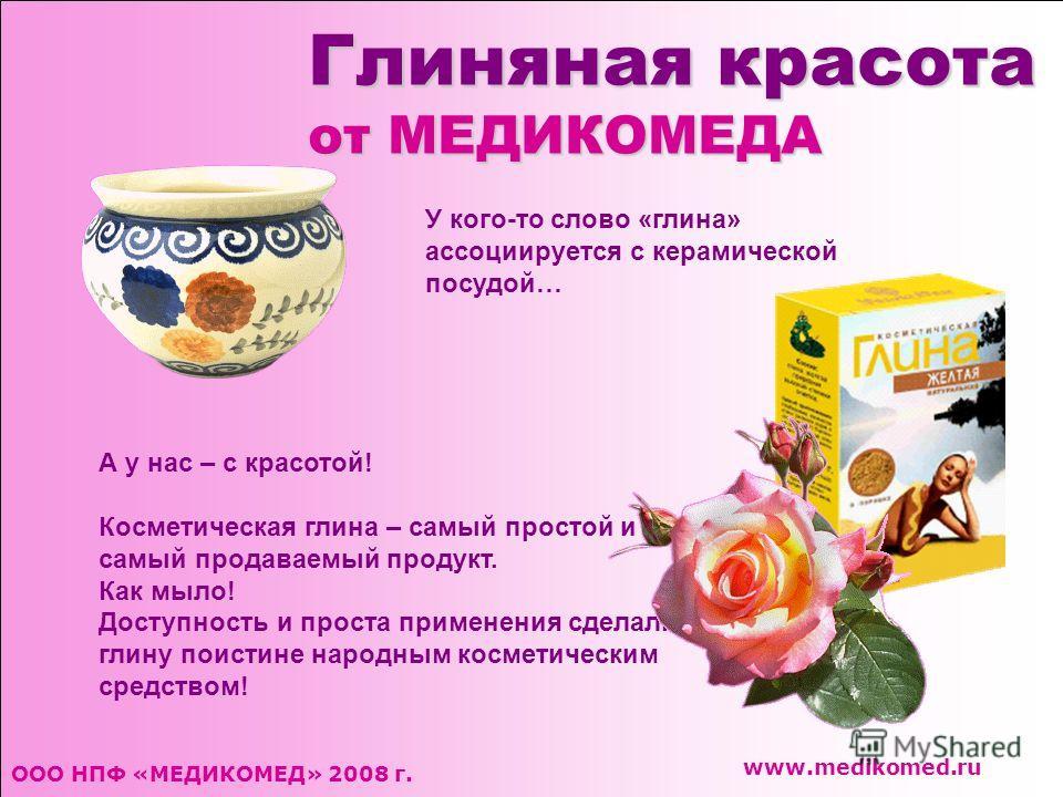 Глиняная красота от МЕДИКОМЕДА ООО НПФ «МЕДИКОМЕД» 2008 г. www.medikomed.ru У кого-то слово «глина» ассоциируется с керамической посудой… А у нас – с красотой! Косметическая глина – самый простой и самый продаваемый продукт. Как мыло! Доступность и п