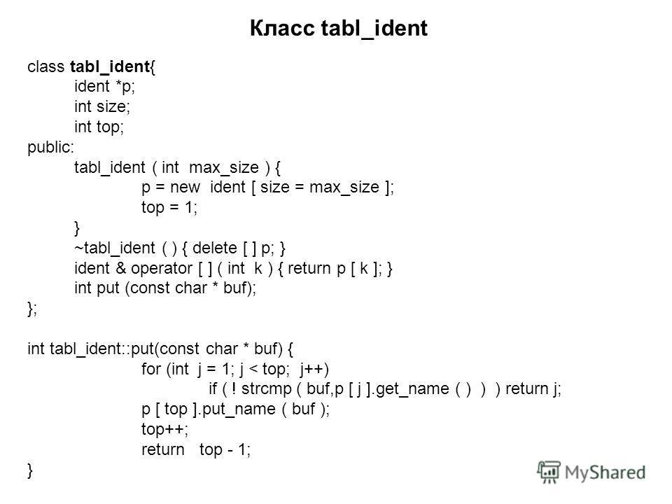 Класс tabl_ident class tabl_ident{ ident *p; int size; int top; public: tabl_ident ( int max_size ) { p = new ident [ size = max_size ]; top = 1; } ~tabl_ident ( ) { delete [ ] p; } ident & operator [ ] ( int k ) { return p [ k ]; } int put (const ch