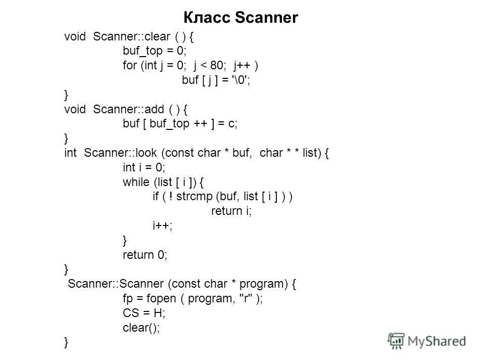 Класс Scanner void Scanner::clear ( ) { buf_top = 0; for (int j = 0; j < 80; j++ ) buf [ j ] = '\0'; } void Scanner::add ( ) { buf [ buf_top ++ ] = c; } int Scanner::look (const char * buf, char * * list) { int i = 0; while (list [ i ]) { if ( ! strc