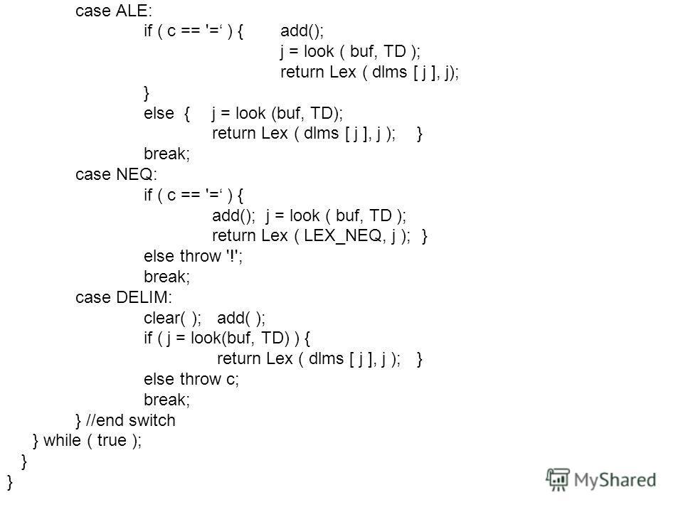 case ALE: if ( c == '= ) { add(); j = look ( buf, TD ); return Lex ( dlms [ j ], j); } else { j = look (buf, TD); return Lex ( dlms [ j ], j ); } break; case NEQ: if ( c == '= ) { add(); j = look ( buf, TD ); return Lex ( LEX_NEQ, j ); } else throw '