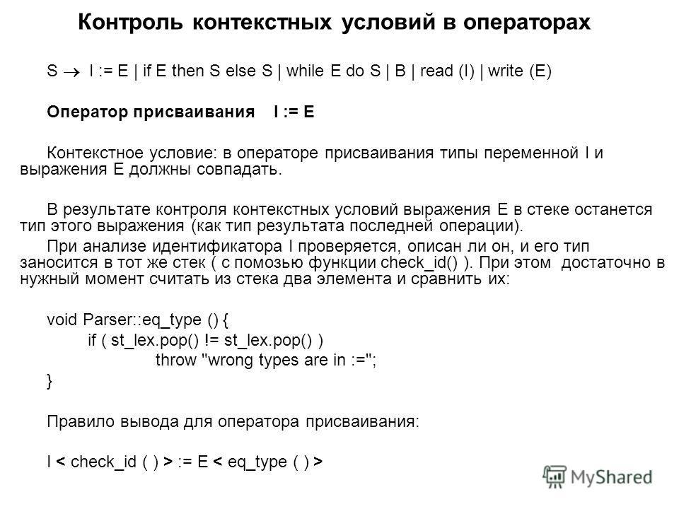 Контроль контекстных условий в операторах S I := E | if E then S else S | while E do S | B | read (I) | write (E) Оператор присваивания I := E Контекстное условие: в операторе присваивания типы переменной I и выражения E должны совпадать. В результат