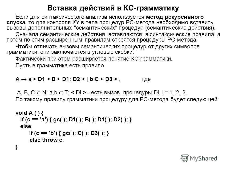 Вставка действий в КС-грамматику Если для синтаксического анализа используется метод рекурсивного спуска, то для контроля КУ в тела процедур РС-метода необходимо вставить вызовы дополнительных