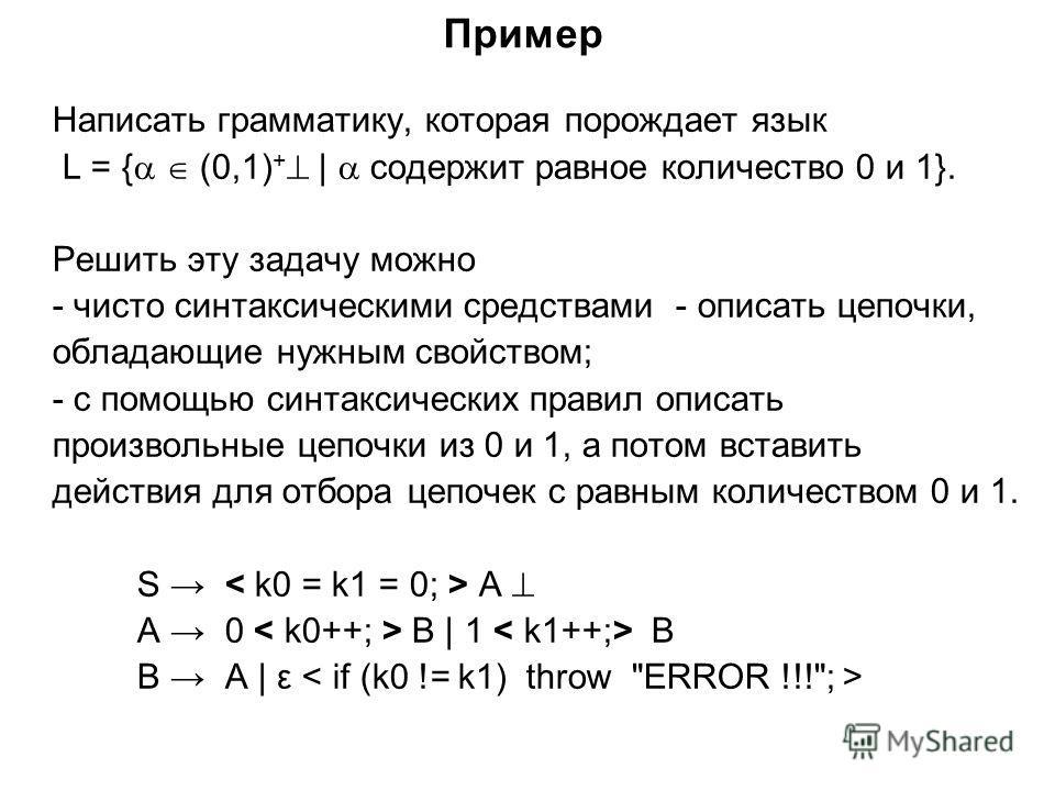 Пример Написать грамматику, которая порождает язык L = { (0,1) + | содержит равное количество 0 и 1}. Решить эту задачу можно - чисто синтаксическими средствами - описать цепочки, обладающие нужным свойством; - с помощью синтаксических правил описать