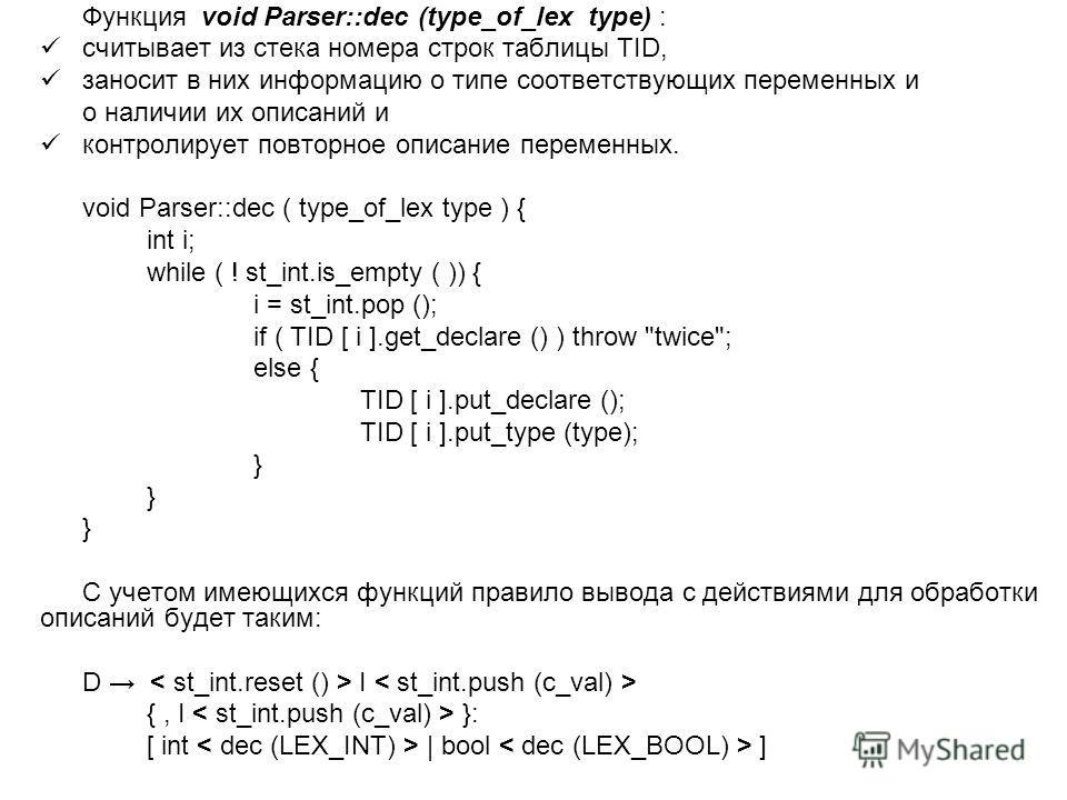 Функция void Parser::dec (type_of_lex type) : считывает из стека номера строк таблицы TID, заносит в них информацию о типе соответствующих переменных и о наличии их описаний и контролирует повторное описание переменных. void Parser::dec ( type_of_lex