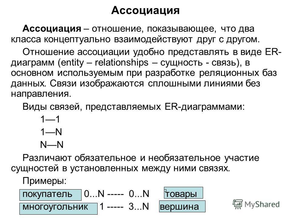 Ассоциация Ассоциация – отношение, показывающее, что два класса концептуально взаимодействуют друг с другом. Отношение ассоциации удобно представлять в виде ER- диаграмм (entity – relationships – сущность - связь), в основном используемым при разрабо