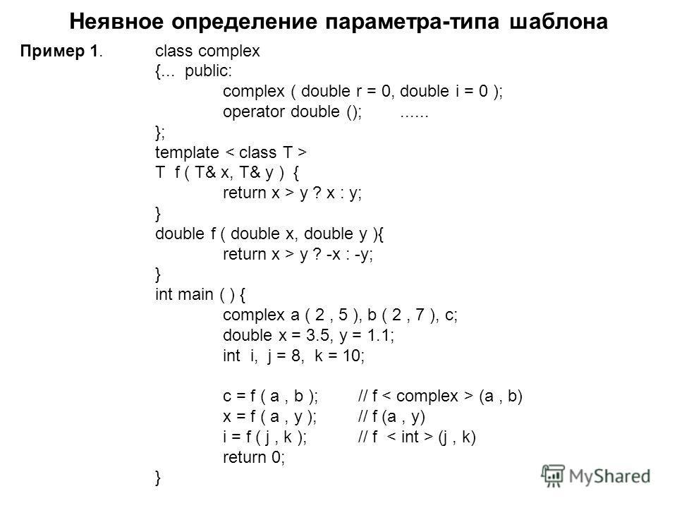 Неявное определение параметра-типа шаблона Пример 1.class complex {... public: complex ( double r = 0, double i = 0 ); operator double ();...... }; template T f ( T& x, T& y ) { return x > y ? x : y; } double f ( double x, double y ){ return x > y ?
