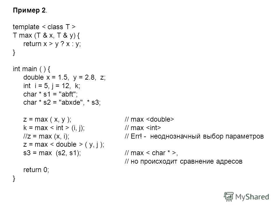 Пример 2. template T max (T & x, T & y) { return x > y ? x : y; } int main ( ) { double x = 1.5, y = 2.8, z; int i = 5, j = 12, k; char * s1 =
